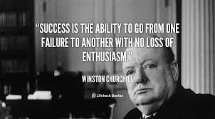 """Success is stumbling from failure to failure with no loss of enthusiasm."" –Winston Churchill"